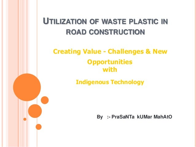 UTILIZATION OF WASTE PLASTIC IN ROAD CONSTRUCTION Creating Value - Challenges & New Opportunities with Indigenous Technolo...
