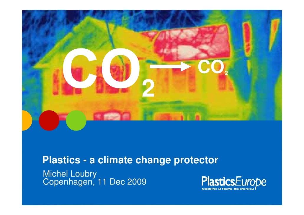 CO      2                        2  Plastics - a climate change protector Michel Loubry Copenhagen, 11 Dec 2009