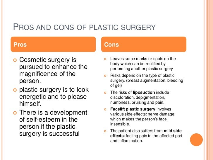 cosmetic surgery pros and cons essay Plastic surgery interventions won't transform you into someone else plastic surgery is not a fairy godmother that can transform you with a flick of the wand you shouldn't expect to get a completely new face or body after a plastic surgery intervention having realistic expectations about what the surgery can do for you is the first step.