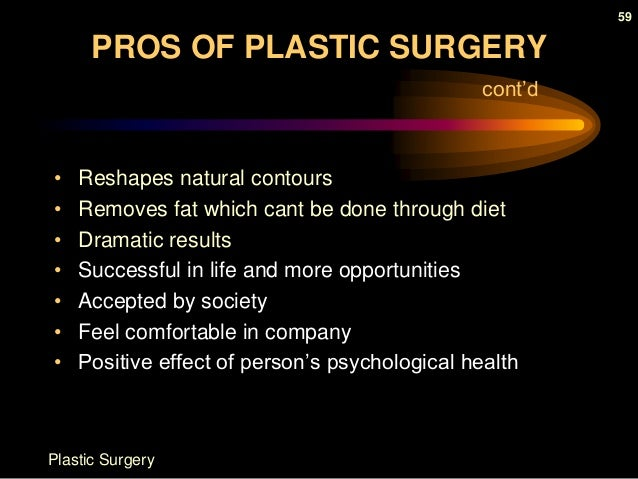 negative positive effects cosmetic surgery With plastic surgery becoming increasingly accessible in this day and age, more and more people are weighing the positive and negative effects of undergoing plastic surgery procedures while some are intimidated by the negative plastic surgery myths and stereotypes out there, those who choose to move forward with cosmetic procedures are often.