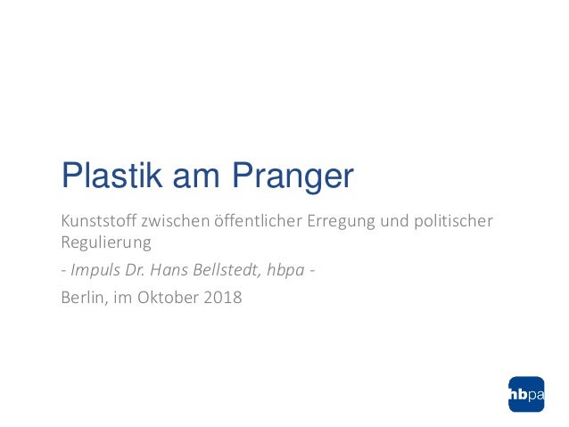 Kunststoff zwischen öffentlicher Erregung und politischer Regulierung - Impuls Dr. Hans Bellstedt, hbpa - Berlin, im Oktob...