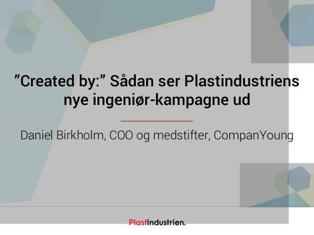"""Netværksdagen 2016 """"Created by:"""" Sådan ser Plastindustriens nye ingeniør-kampagne ud Daniel Birkholm, COO og medstifter, C..."""