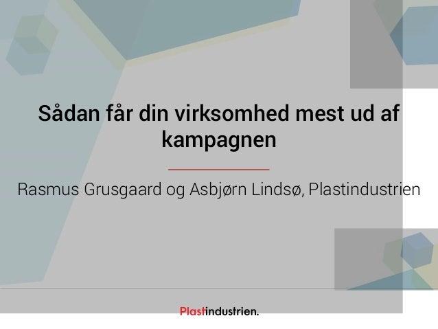 Netværksdagen 2016 Sådan får din virksomhed mest ud af kampagnen Rasmus Grusgaard og Asbjørn Lindsø, Plastindustrien