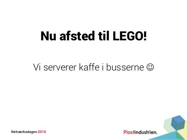 Netværksdagen 2016 Nu afsted til LEGO! Vi serverer kaffe i busserne 