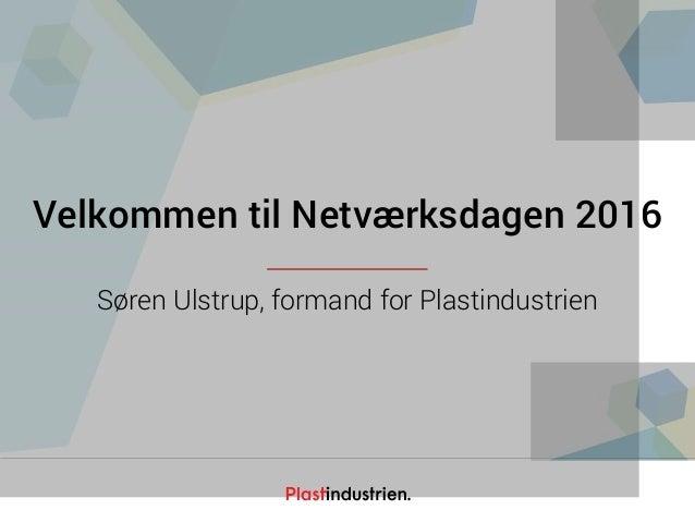 Netværksdagen 2016 Velkommen til Netværksdagen 2016 Søren Ulstrup, formand for Plastindustrien