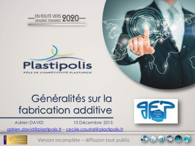 Généralités sur la fabrication additive Adrien DAVID 10 Décembre 2015 Version incomplète – diffusion tout public adrien.da...