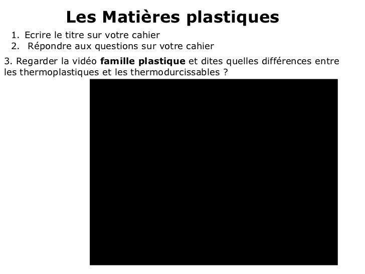 Les Matières plastiques 1. Ecrire le titre sur votre cahier 2. Répondre aux questions sur votre cahier3. Regarder la vidéo...