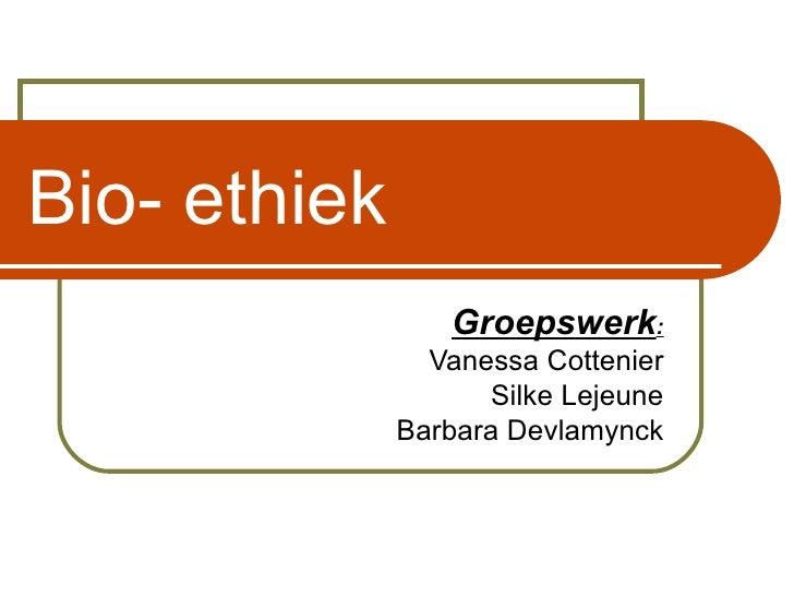 Bio- ethiek Groepswerk : Vanessa Cottenier Silke Lejeune Barbara Devlamynck