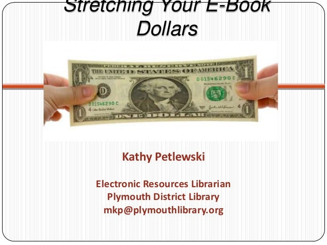 Stretching Your E-Book        Dollars        Kathy Petlewski   Electronic Resources Librarian      Plymouth District Libra...