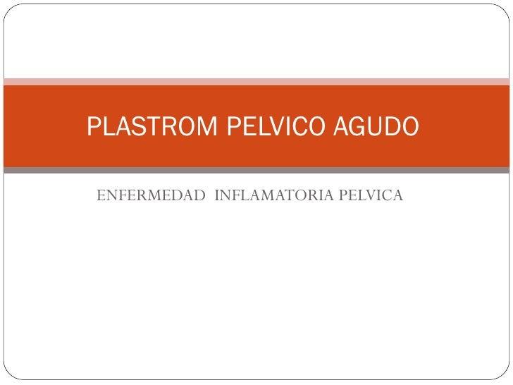 ENFERMEDAD  INFLAMATORIA PELVICA  PLASTROM PELVICO AGUDO