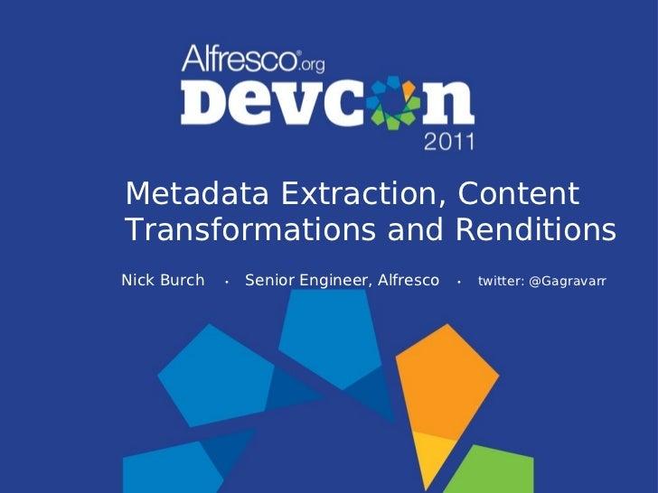 Metadata Extraction, ContentTransformations and RenditionsNick Burch   •   Senior Engineer, Alfresco   •   twitter: @Gagra...