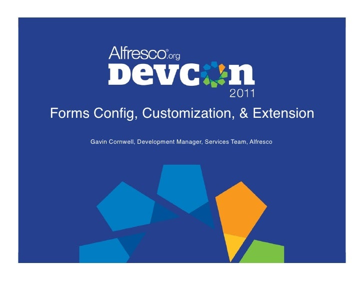 Forms Config, Customization, & Extension!      Gavin Cornwell, Development Manager, Services Team, Alfresco!