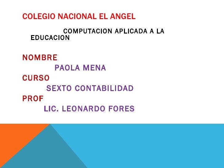 COLEGIO NACIONAL EL ANGEL         COMPUTACION APLICADA A LA EDUCACIONNOMBRE        PAOLA MENACURSO      SEXTO CONTABILIDAD...