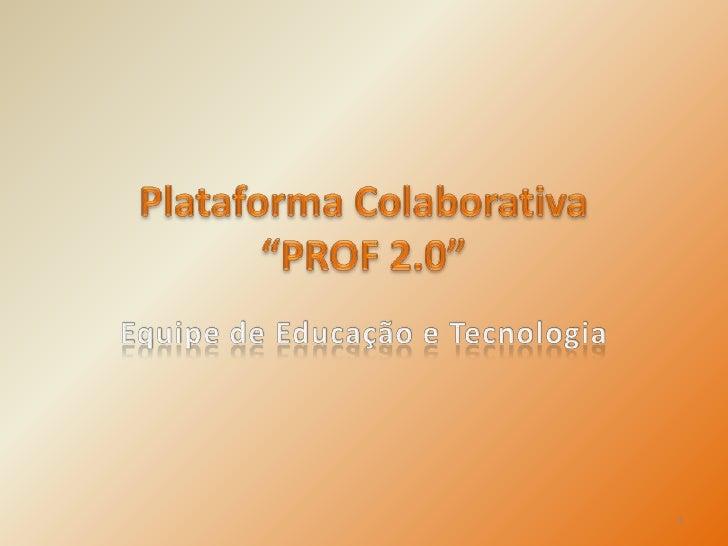 """Plataforma Colaborativa """"PROF 2.0""""<br />Equipe de Educação e Tecnologia<br />1<br />"""