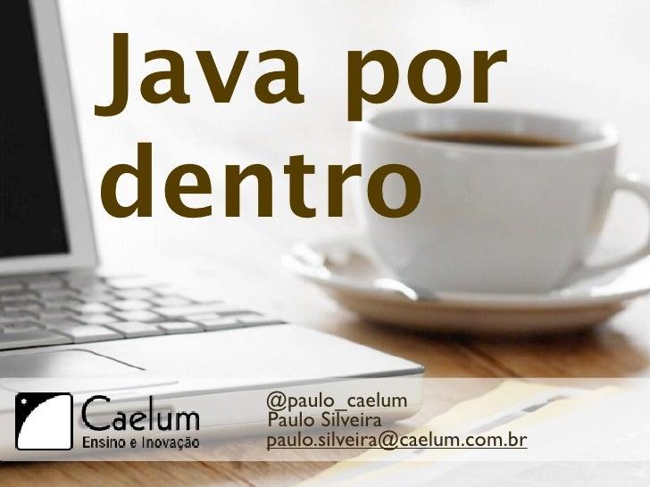 Java pordentro   @paulo_caelum   Paulo Silveira   paulo.silveira@caelum.com.br