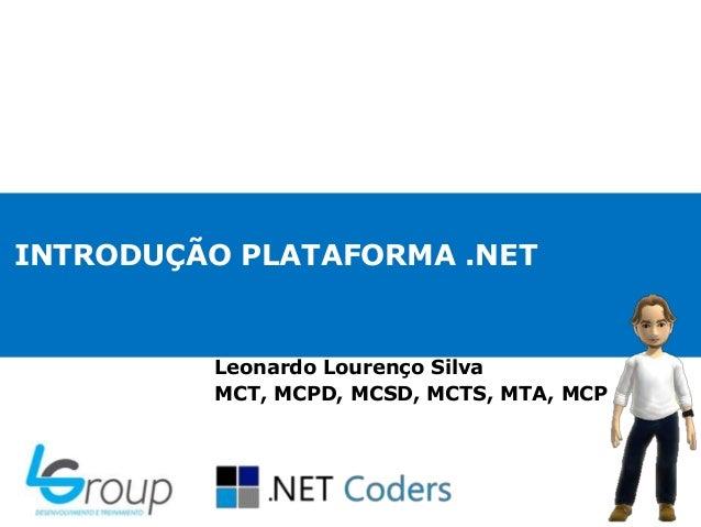 INTRODUÇÃO PLATAFORMA .NETLeonardo Lourenço SilvaMCT, MCPD, MCSD, MCTS, MTA, MCP