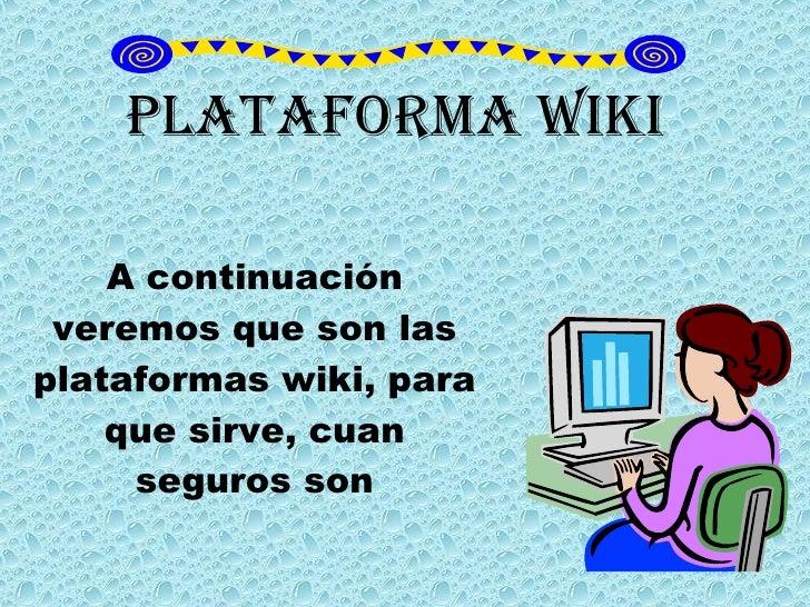 Plataforma Wiki A continuación veremos que son las plataformas wiki, para que sirve, cuan seguros son