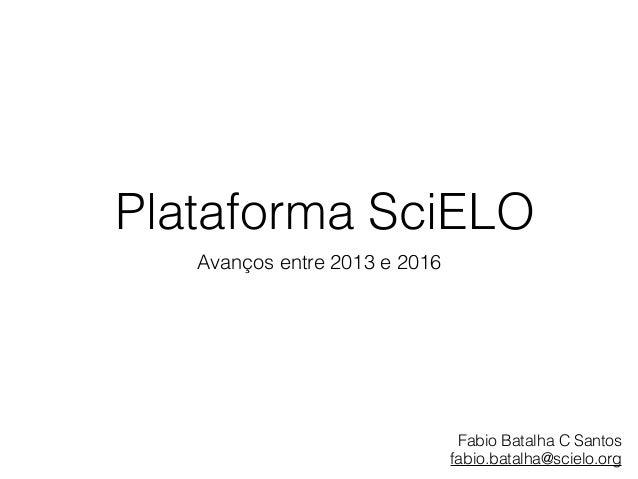 Plataforma SciELO Avanços entre 2013 e 2016 Fabio Batalha C Santos fabio.batalha@scielo.org