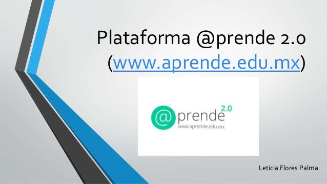 Plataforma @prende 2.0 (www.aprende.edu.mx) Leticia Flores Palma