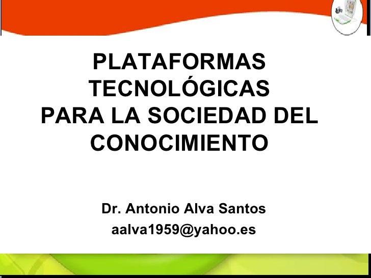 PLATAFORMAS TECNOLÓGICAS PARA LA SOCIEDAD DEL CONOCIMIENTO Dr. Antonio Alva Santos [email_address]