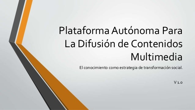 Plataforma Autónoma Para La Difusión de Contenidos Multimedia El conocimiento como estrategia de transformación social. V ...