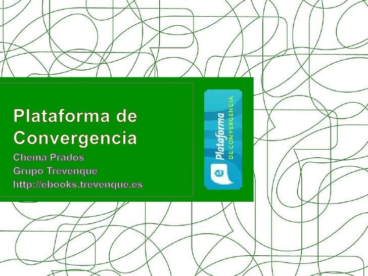 Plataforma de Convergencia<br />Chema Prados<br />Grupo Trevenque<br />http://ebooks.trevenque.es<br />