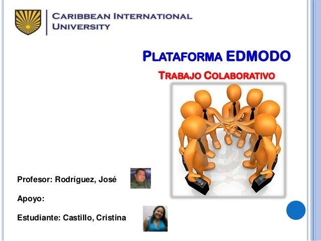PLATAFORMA EDMODO TRABAJO COLABORATIVO  Profesor: Rodríguez, José Apoyo: Estudiante: Castillo, Cristina