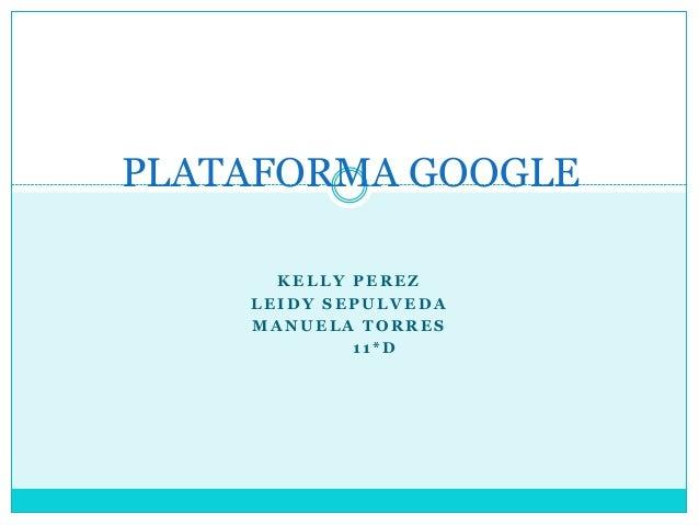 PLATAFORMA GOOGLE      KELLY PEREZ    LEIDY SEPULVEDA    MANUELA TORRES            11*D