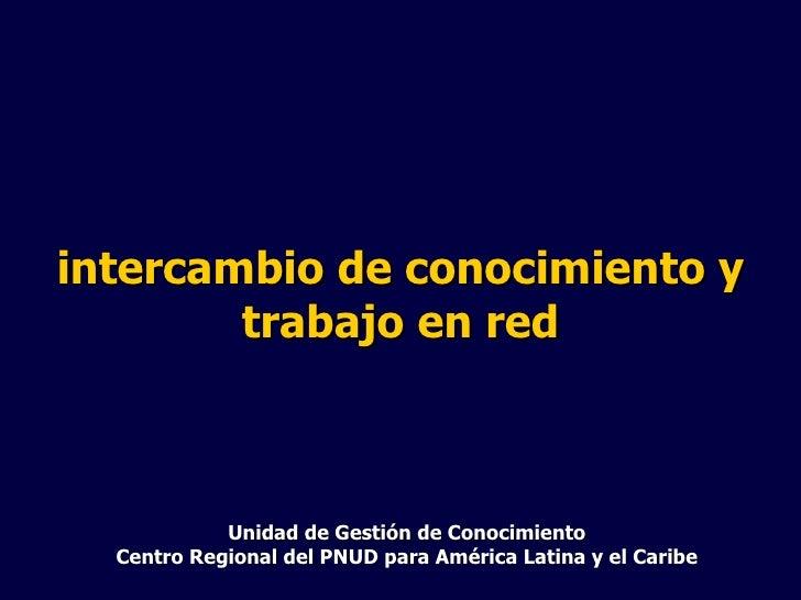 Unidad de Gestión de Conocimiento Centro Regional del PNUD para América Latina y el Caribe intercambio de conocimiento y t...