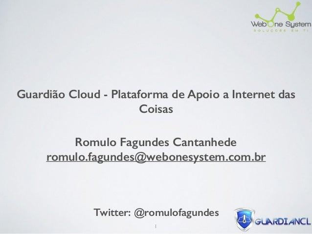 Guardião Cloud - Plataforma de Apoio a Internet das Coisas Romulo Fagundes Cantanhede romulo.fagundes@webonesystem.com.br...