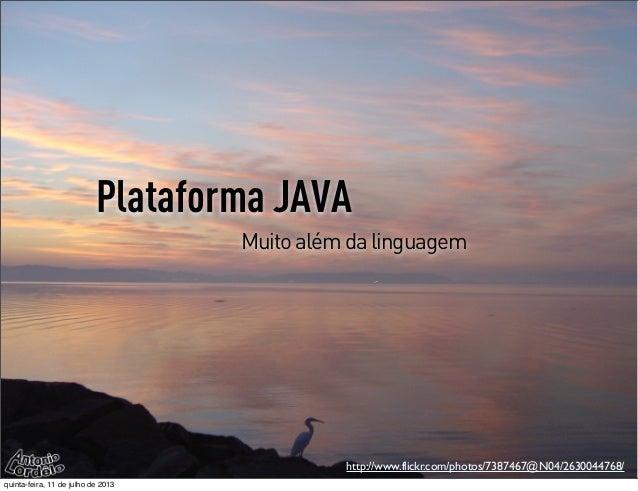 Plataforma JAVA Muitoalémdalinguagem http://www.flickr.com/photos/7387467@N04/2630044768/ quinta-feira, 11 de julho de 2013