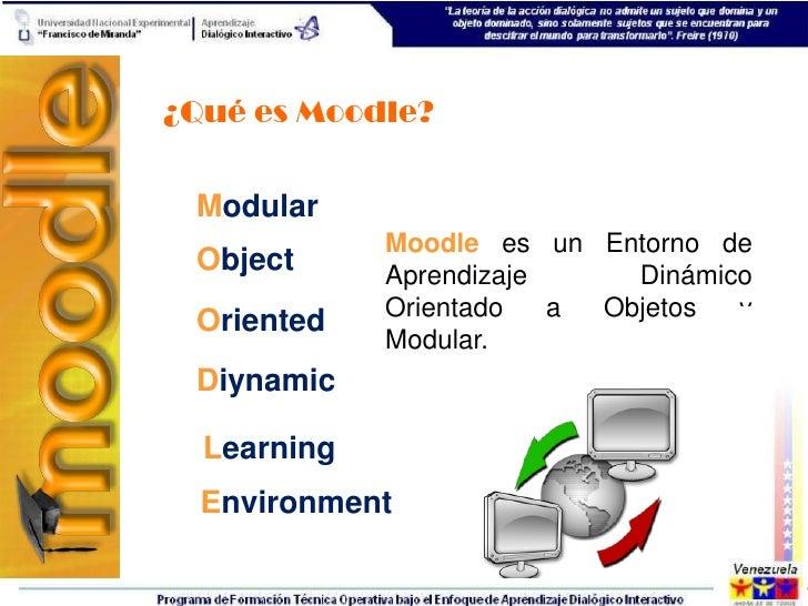 ¿Qué es Moodle? Modular             Moodle es un Entorno de Object      Aprendizaje     Dinámico             Orientado   a...