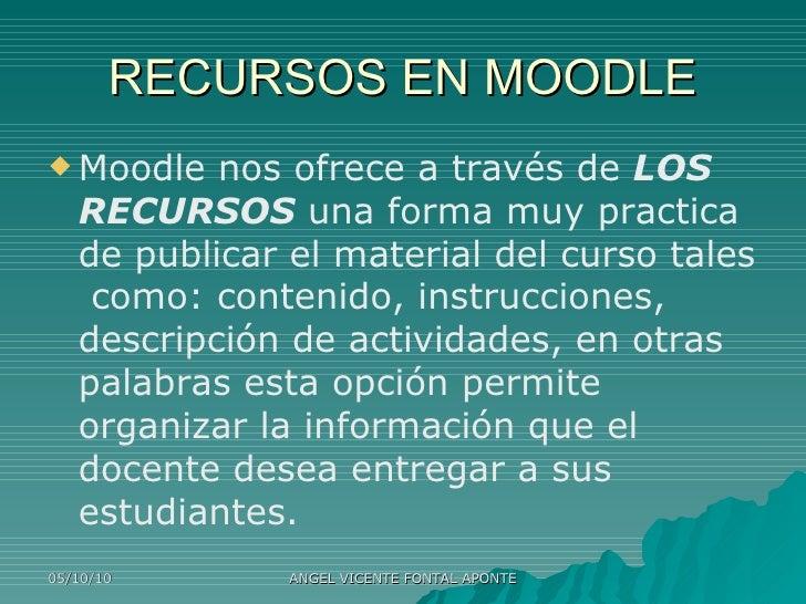 RECURSOS EN MOODLE <ul><li>Moodle nos ofrece a través de  LOS RECURSOS  una forma muy practica de publicar el material del...