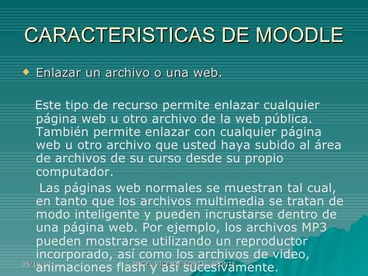 CARACTERISTICAS DE MOODLE <ul><li>Enlazar un archivo o una web. </li></ul><ul><li>Este tipo de recurso permite enlazar cua...