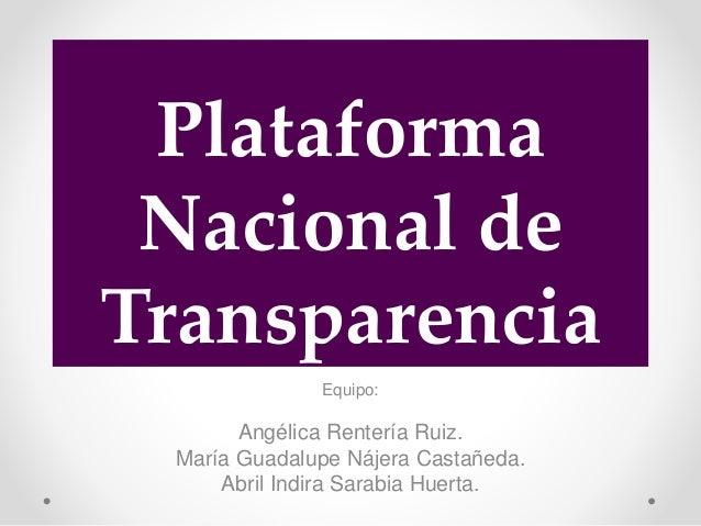 Plataforma Nacional de Transparencia Equipo: Angélica Rentería Ruiz. María Guadalupe Nájera Castañeda. Abril Indira Sarabi...