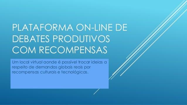 PLATAFORMA ON-LINE DE DEBATES PRODUTIVOS COM RECOMPENSAS Um local virtual aonde é possível trocar ideias a respeito de dem...