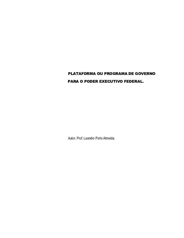 PLATAFORMA OU PROGRAMA DE GOVERNOPARA O PODER EXECUTIVO FEDERAL.Autor, Prof. Leandro Porto Almeida.