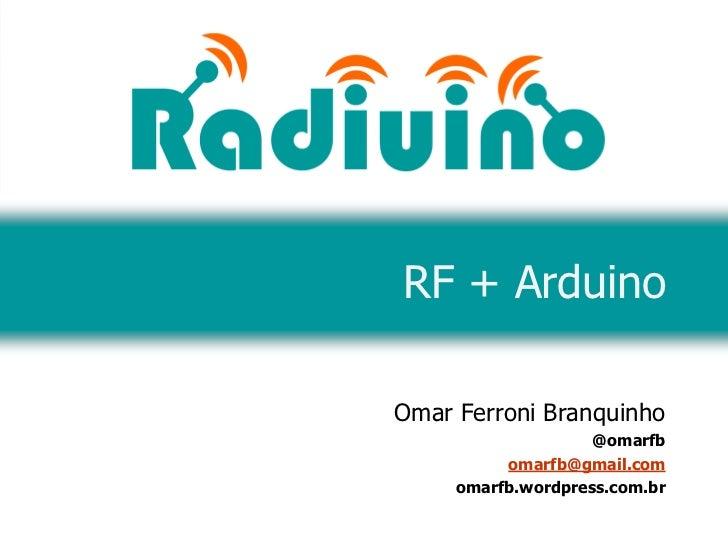 RF + ArduinoOmar Ferroni Branquinho                    @omarfb          omarfb@gmail.com     omarfb.wordpress.com.br