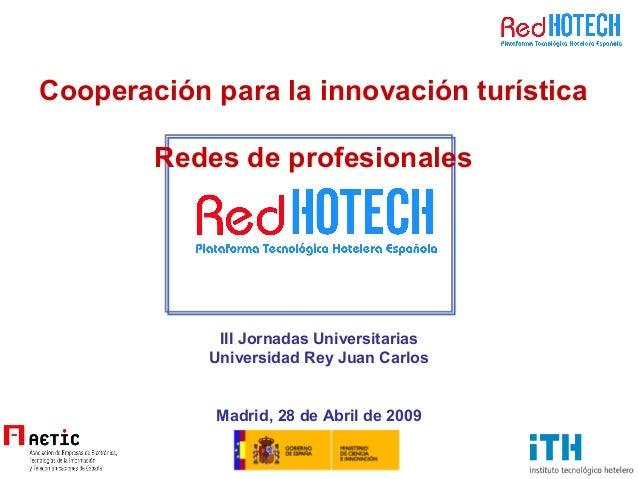 III Jornadas Universitarias Universidad Rey Juan Carlos Madrid, 28 de Abril de 2009 Cooperación para la innovación turísti...