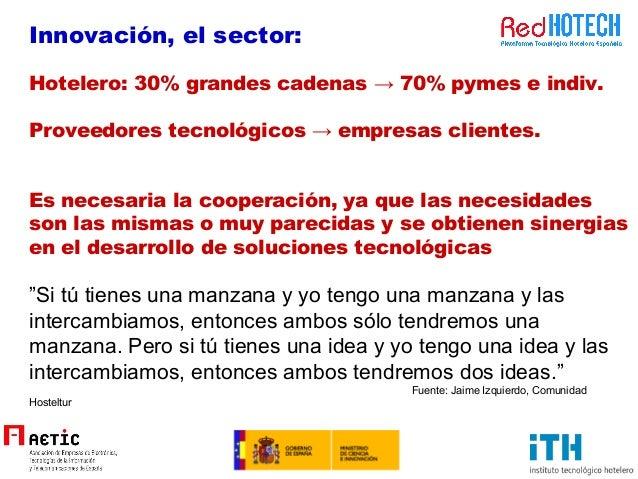 Innovación, el sector: Hotelero: 30% grandes cadenas → 70% pymes e indiv. Proveedores tecnológicos → empresas clientes. Es...