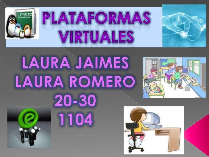 PLATAFORMAS VIRTUALES<br />LAURA JAIMES<br />LAURA ROMERO<br />20-30<br />1104<br />