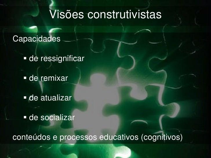 Visões construtivistasCapacidades   de ressignificar   de remixar   de atualizar   de socializarconteúdos e processos ...