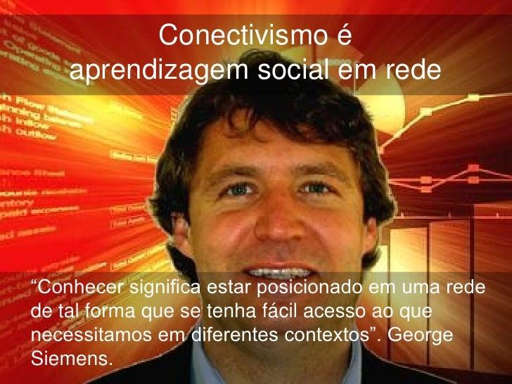 """Conectivismo é    aprendizagem social em rede""""Conhecer significa estar posicionado em uma redede tal forma que se tenha fá..."""
