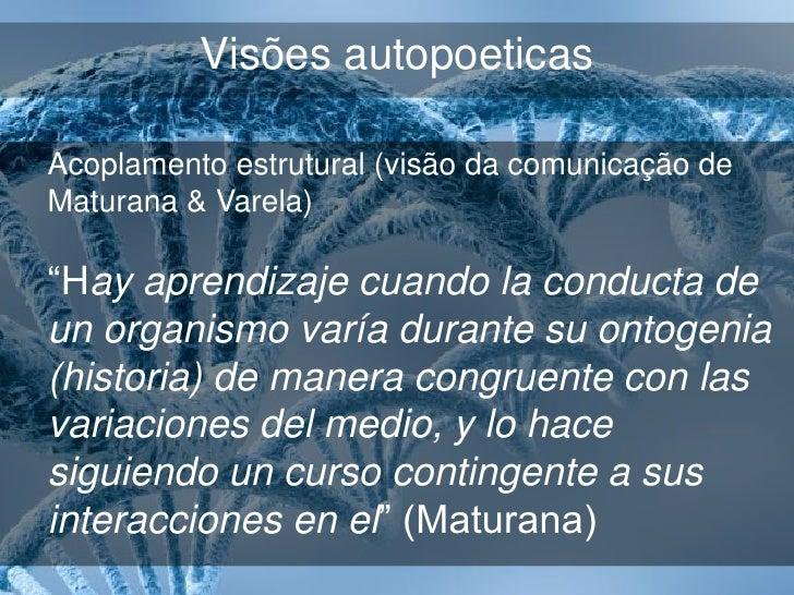 """Visões autopoeticasAcoplamento estrutural (visão da comunicação deMaturana & Varela)""""No entanto, é evidente no próprio dia..."""
