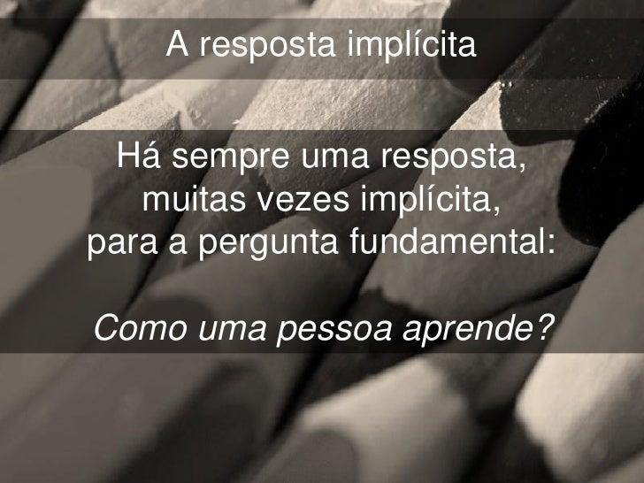A resposta implícita Há sempre uma resposta,   muitas vezes implícita,para a pergunta fundamental:Como uma pessoa aprende?
