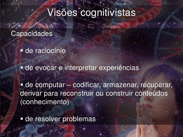 Visões cognitivistasCapacidades   de raciocínio   de evocar e interpretar experiências   de computar – codificar, armaz...