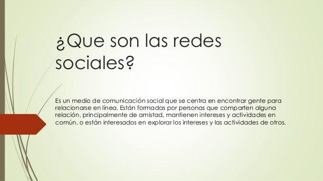 ¿Que son las redes sociales? Es un medio de comunicación social que se centra en encontrar gente para relacionarse en líne...
