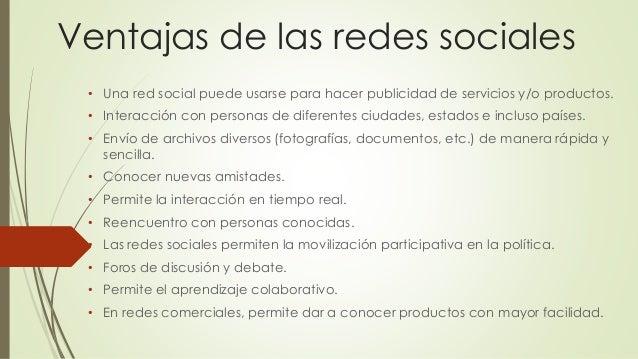 Ventajas de las redes sociales • Una red social puede usarse para hacer publicidad de servicios y/o productos. • Interacci...