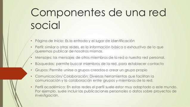 Componentes de una red social • Página de Inicio: Es la entrada y el lugar de identificación • Perfil: similar a otras red...