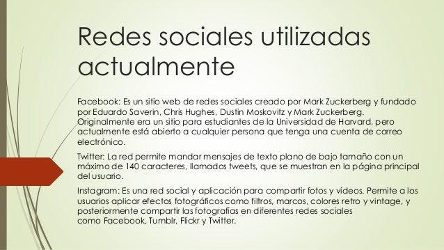 Redes sociales utilizadas actualmente Facebook: Es un sitio web de redes sociales creado por Mark Zuckerberg y fundado por...